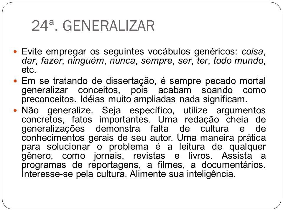 24ª. GENERALIZAR Evite empregar os seguintes vocábulos genéricos: coisa, dar, fazer, ninguém, nunca, sempre, ser, ter, todo mundo, etc. Em se tratando