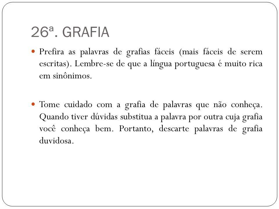 26ª. GRAFIA Prefira as palavras de grafias fáceis (mais fáceis de serem escritas). Lembre-se de que a língua portuguesa é muito rica em sinônimos. Tom