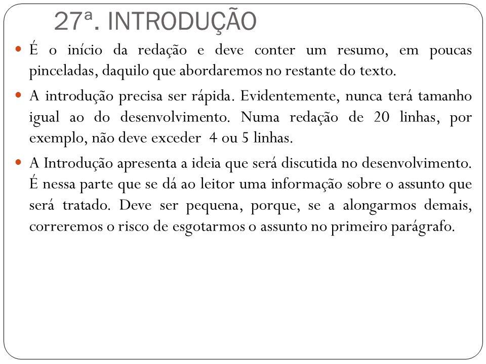 27ª. INTRODUÇÃO É o início da redação e deve conter um resumo, em poucas pinceladas, daquilo que abordaremos no restante do texto. A introdução precis