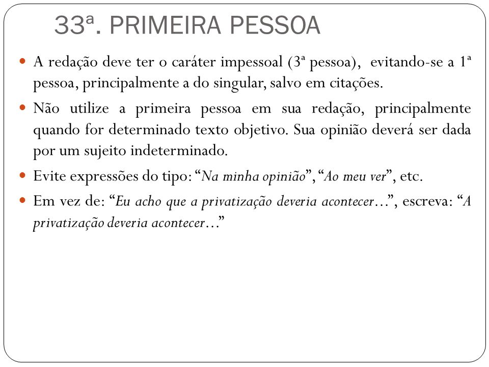 33ª. PRIMEIRA PESSOA A redação deve ter o caráter impessoal (3ª pessoa), evitando-se a 1ª pessoa, principalmente a do singular, salvo em citações. Não