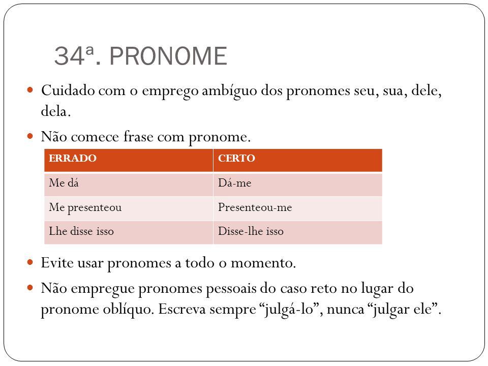34ª. PRONOME Cuidado com o emprego ambíguo dos pronomes seu, sua, dele, dela. Não comece frase com pronome. Evite usar pronomes a todo o momento. Não