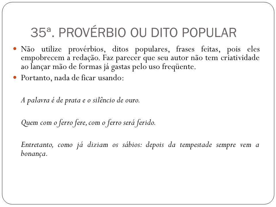 35ª. PROVÉRBIO OU DITO POPULAR Não utilize provérbios, ditos populares, frases feitas, pois eles empobrecem a redação. Faz parecer que seu autor não t