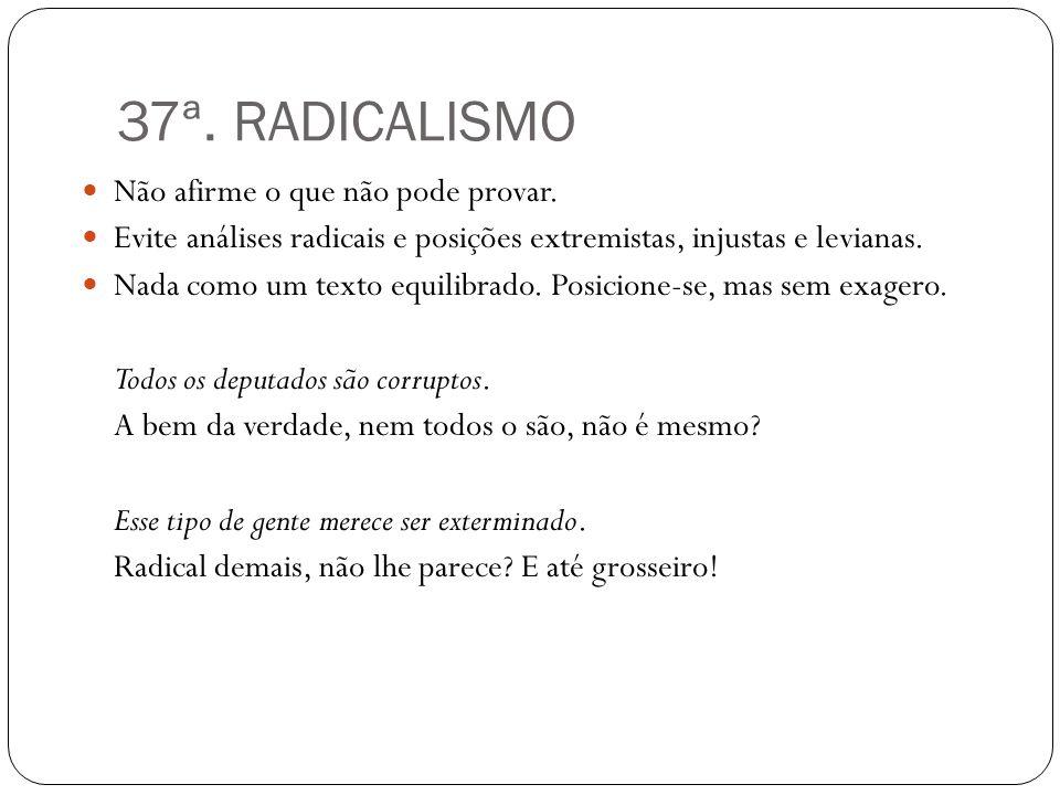 37ª. RADICALISMO Não afirme o que não pode provar. Evite análises radicais e posições extremistas, injustas e levianas. Nada como um texto equilibrado