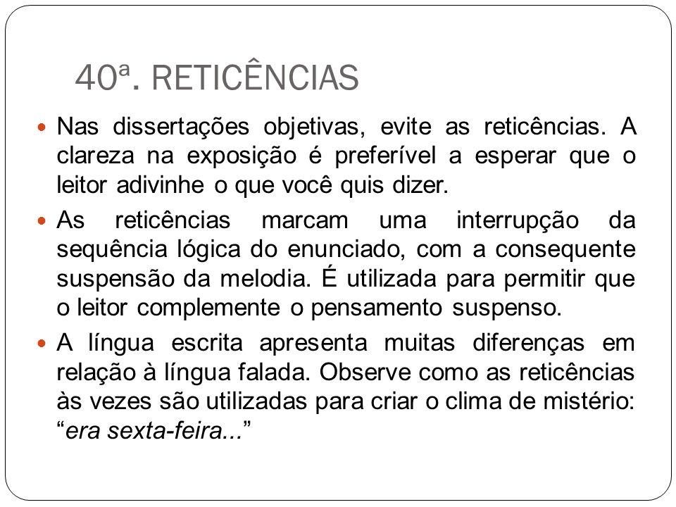 40ª. RETICÊNCIAS Nas dissertações objetivas, evite as reticências. A clareza na exposição é preferível a esperar que o leitor adivinhe o que você quis