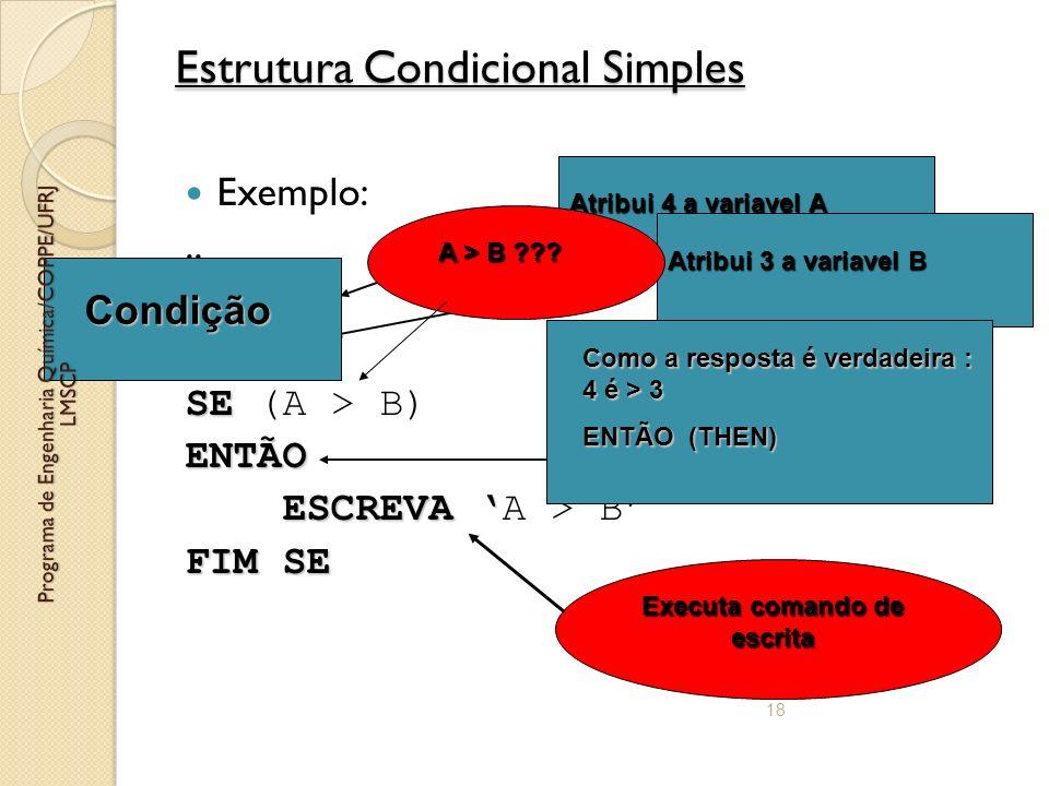 18 Estrutura Condicional Simples Exemplo:.. A = 4 B = 3 SE SE (A > B)ENTÃO ESCREVA ESCREVA A > B FIM SE Atribui 4 a variavel A Atribui 3 a variavel B