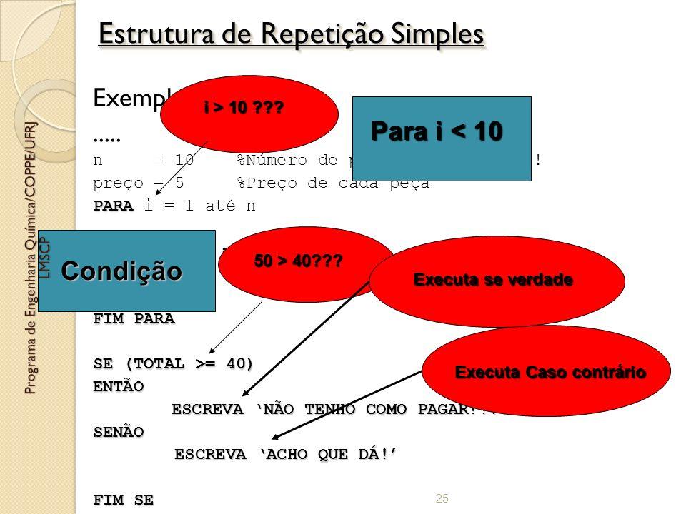 Exemplos:..... n = 10 %Número de peças compradas!!!! preço = 5 %Preço de cada peça PARA PARA i = 1 até n TOTAL = TOTAL + preço i = i +1 FIM PARA SE (T