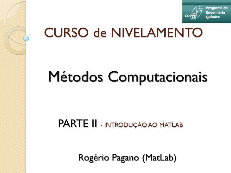 CURSO de NIVELAMENTO Métodos Computacionais Rogério Pagano (MatLab) PARTE II - INTRODUÇÃO AO MATLAB