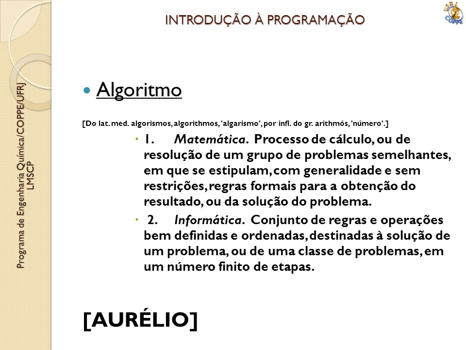 INTRODUÇÃO À PROGRAMAÇÃO Algoritmo [Do lat. med. algorismos, algorithmos, 'algarismo', por infl. do gr. arithmós, 'número'.] 1. Matemática. Processo d