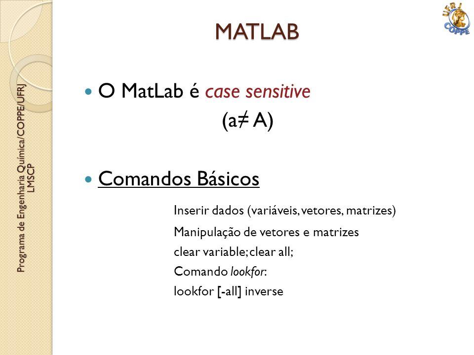 O MatLab é case sensitive (a A) Comandos Básicos Inserir dados (variáveis, vetores, matrizes) Manipulação de vetores e matrizes clear variable; clear