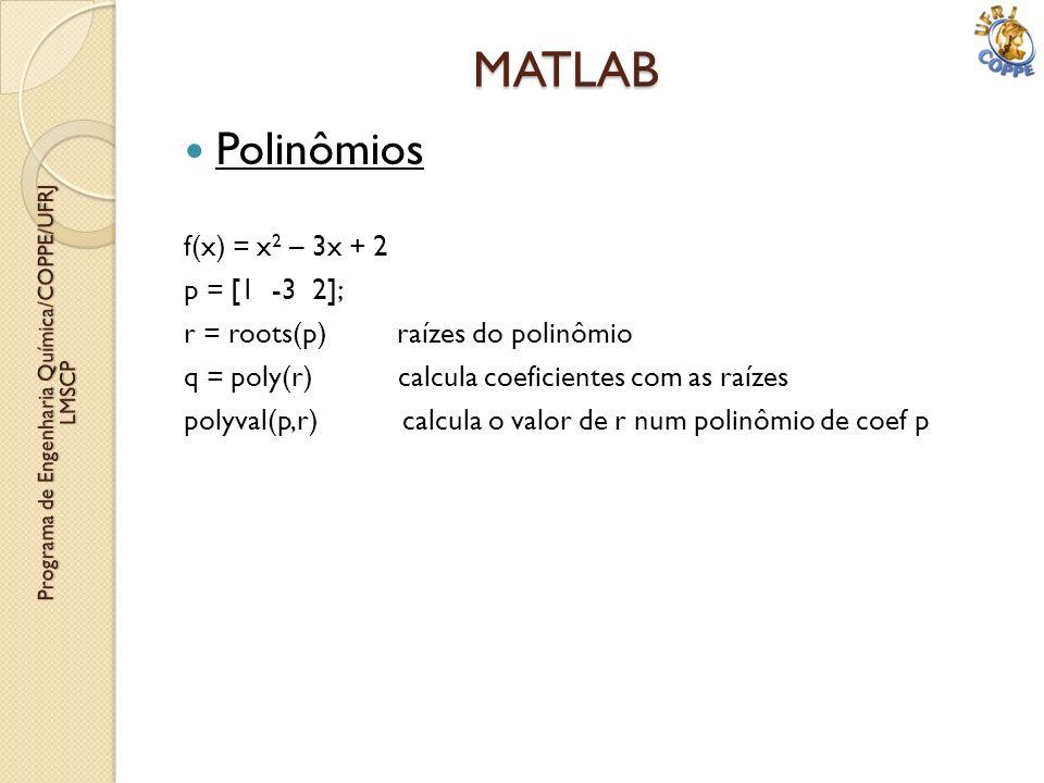 Polinômios f(x) = x 2 – 3x + 2 p = [1 -3 2]; r = roots(p) raízes do polinômio q = poly(r) calcula coeficientes com as raízes polyval(p,r) calcula o va