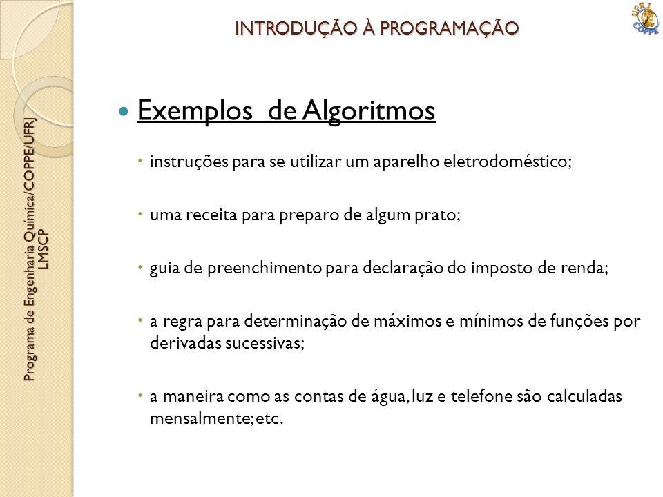 INTRODUÇÃO À PROGRAMAÇÃO Exemplos de Algoritmos instruções para se utilizar um aparelho eletrodoméstico; uma receita para preparo de algum prato; guia