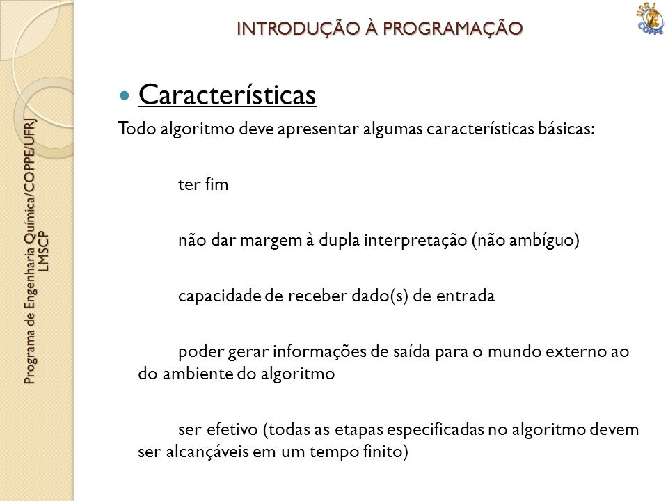 INTRODUÇÃO À PROGRAMAÇÃO Características Todo algoritmo deve apresentar algumas características básicas: ter fim não dar margem à dupla interpretação