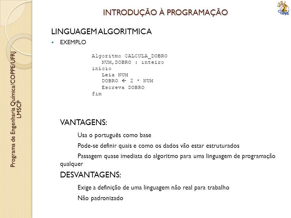INTRODUÇÃO À PROGRAMAÇÃO LINGUAGEM ALGORITMICA EXEMPLO VANTAGENS: Usa o português como base Pode-se definir quais e como os dados vão estar estruturad