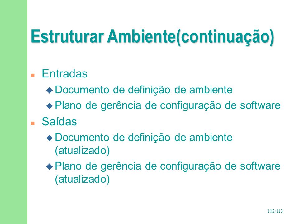 102/113 Estruturar Ambiente(continuação) n Entradas u Documento de definição de ambiente u Plano de gerência de configuração de software n Saídas u Do