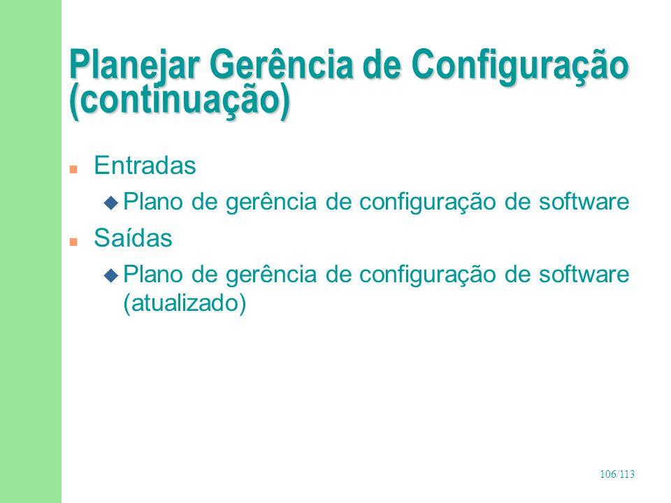 106/113 Planejar Gerência de Configuração (continuação) n Entradas u Plano de gerência de configuração de software n Saídas u Plano de gerência de con