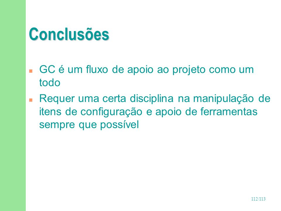 112/113 Conclusões n GC é um fluxo de apoio ao projeto como um todo n Requer uma certa disciplina na manipulação de itens de configuração e apoio de f