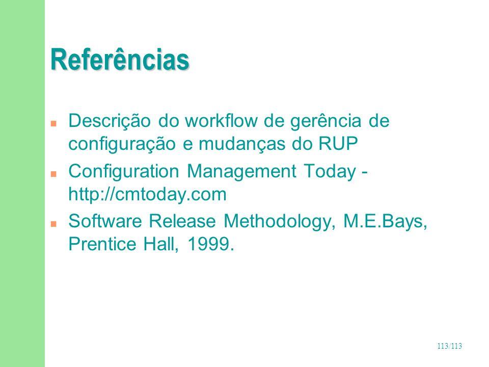 113/113 Referências n Descrição do workflow de gerência de configuração e mudanças do RUP n Configuration Management Today - http://cmtoday.com n Soft