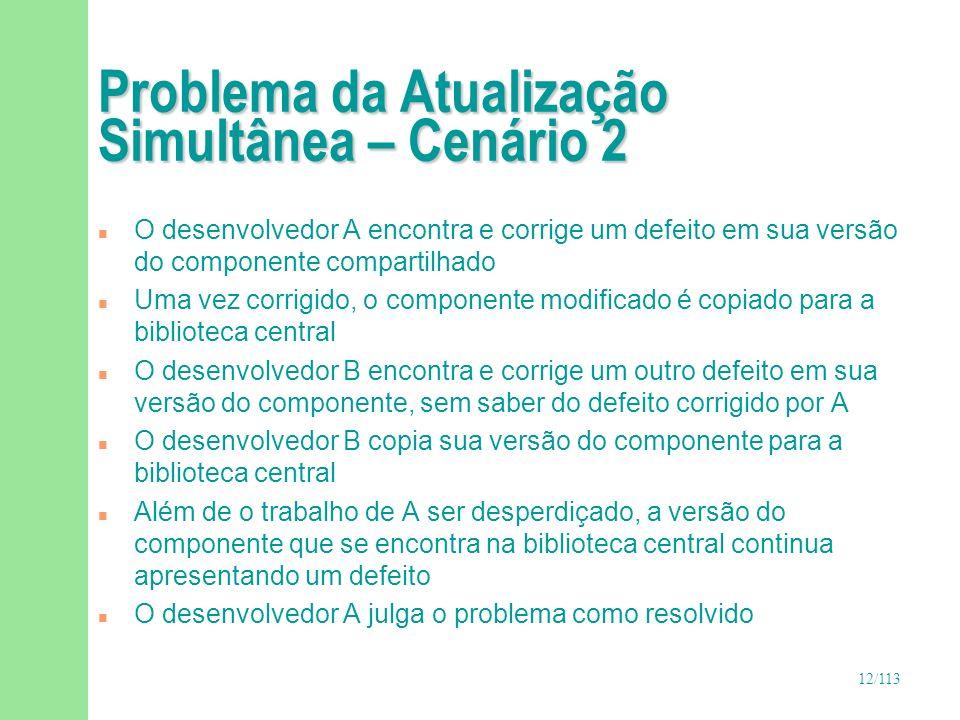 12/113 Problema da Atualização Simultânea – Cenário 2 n O desenvolvedor A encontra e corrige um defeito em sua versão do componente compartilhado n Um