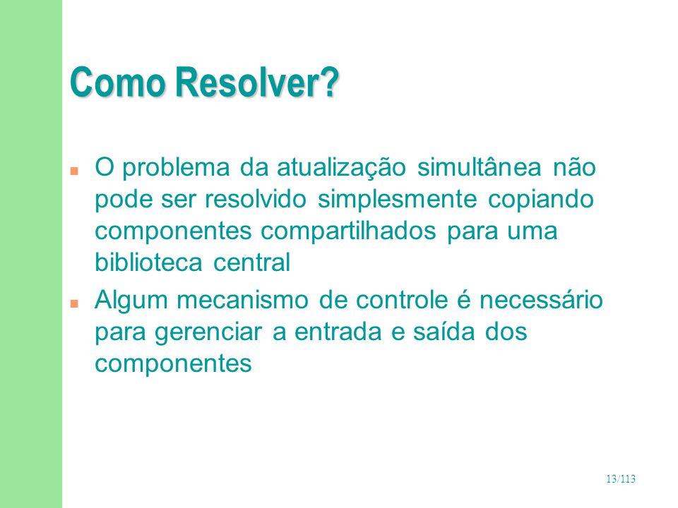 13/113 Como Resolver? n O problema da atualização simultânea não pode ser resolvido simplesmente copiando componentes compartilhados para uma bibliote