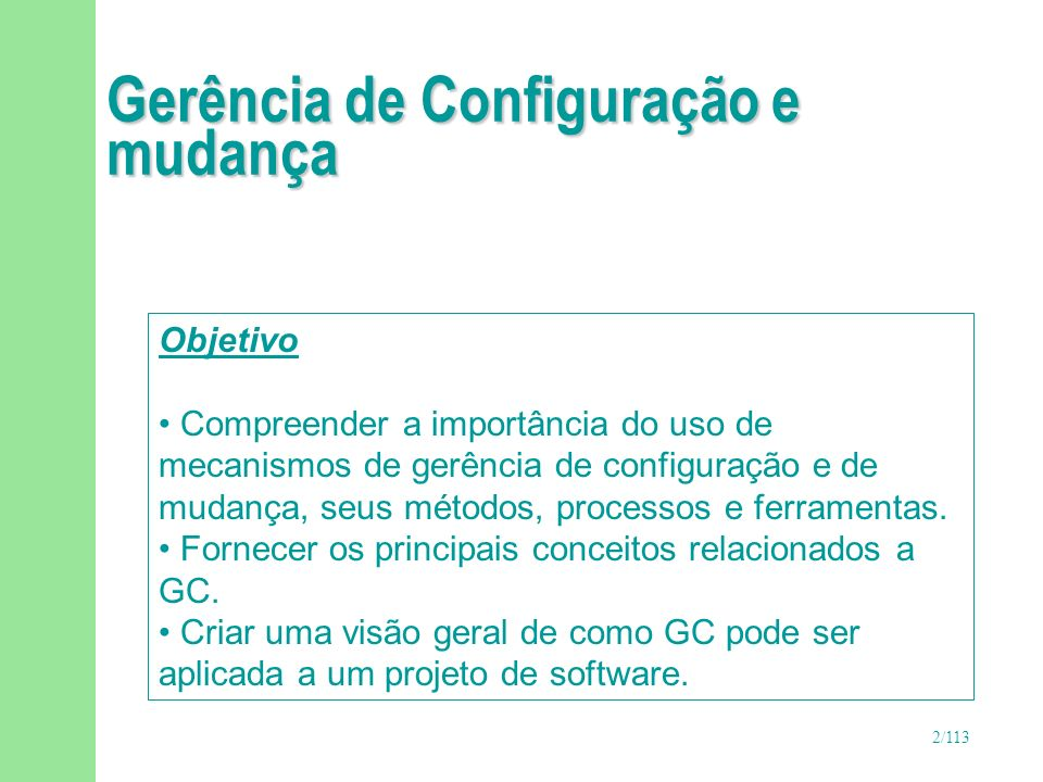 2/113 Gerência de Configuração e mudança Objetivo Compreender a importância do uso de mecanismos de gerência de configuração e de mudança, seus método
