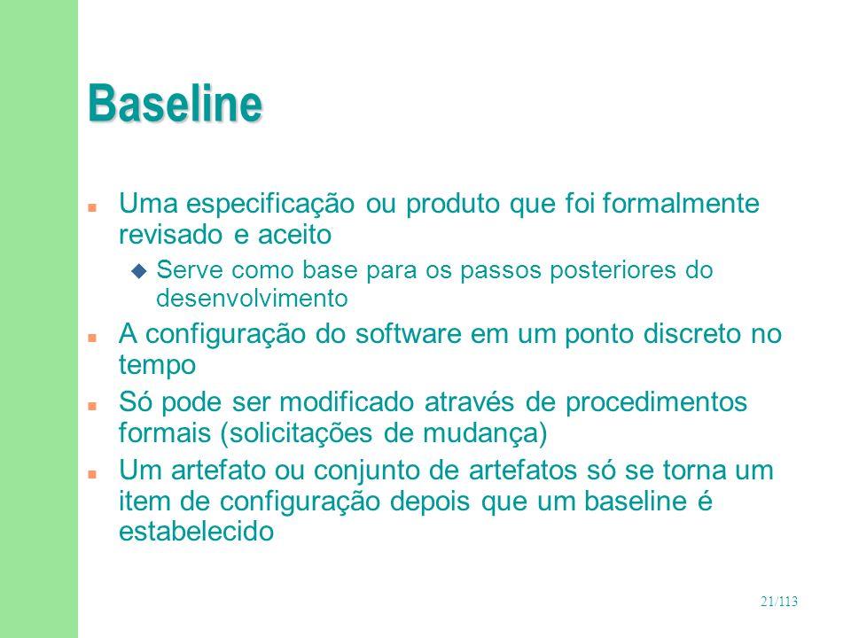 21/113 Baseline n Uma especificação ou produto que foi formalmente revisado e aceito u Serve como base para os passos posteriores do desenvolvimento n