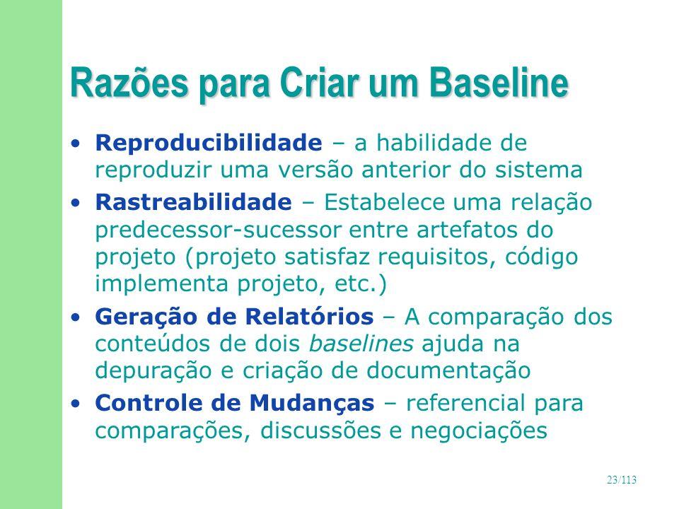 23/113 Razões para Criar um Baseline Reproducibilidade – a habilidade de reproduzir uma versão anterior do sistema Rastreabilidade – Estabelece uma re