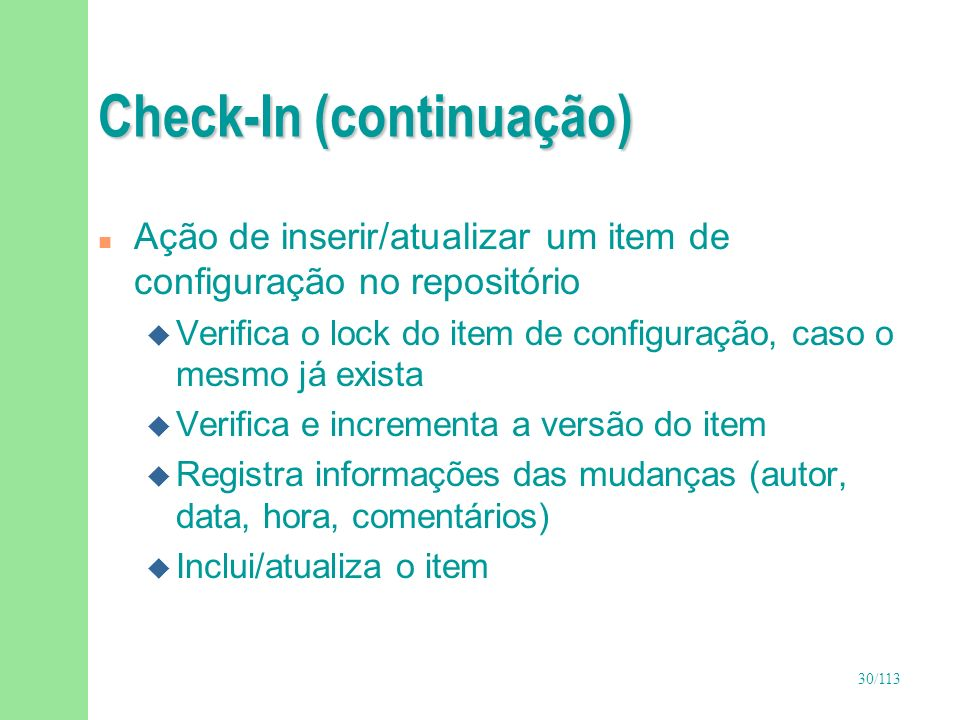 30/113 Check-In (continuação) n Ação de inserir/atualizar um item de configuração no repositório u Verifica o lock do item de configuração, caso o mes