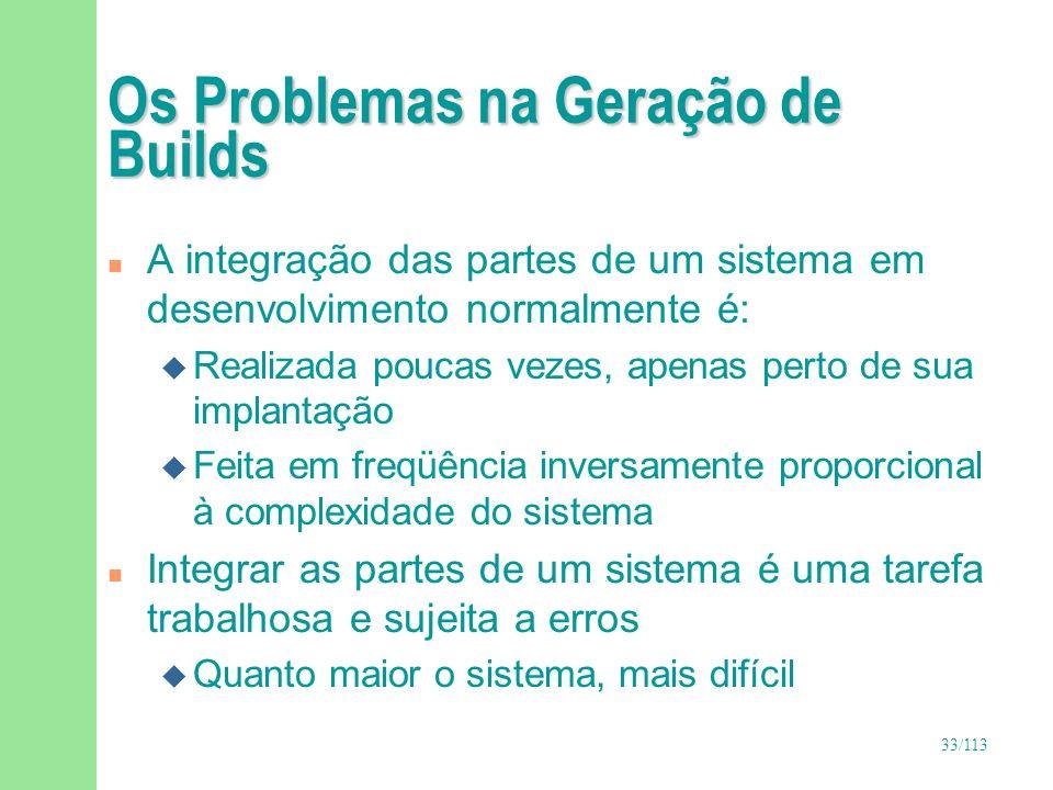 33/113 Os Problemas na Geração de Builds n A integração das partes de um sistema em desenvolvimento normalmente é: u Realizada poucas vezes, apenas pe