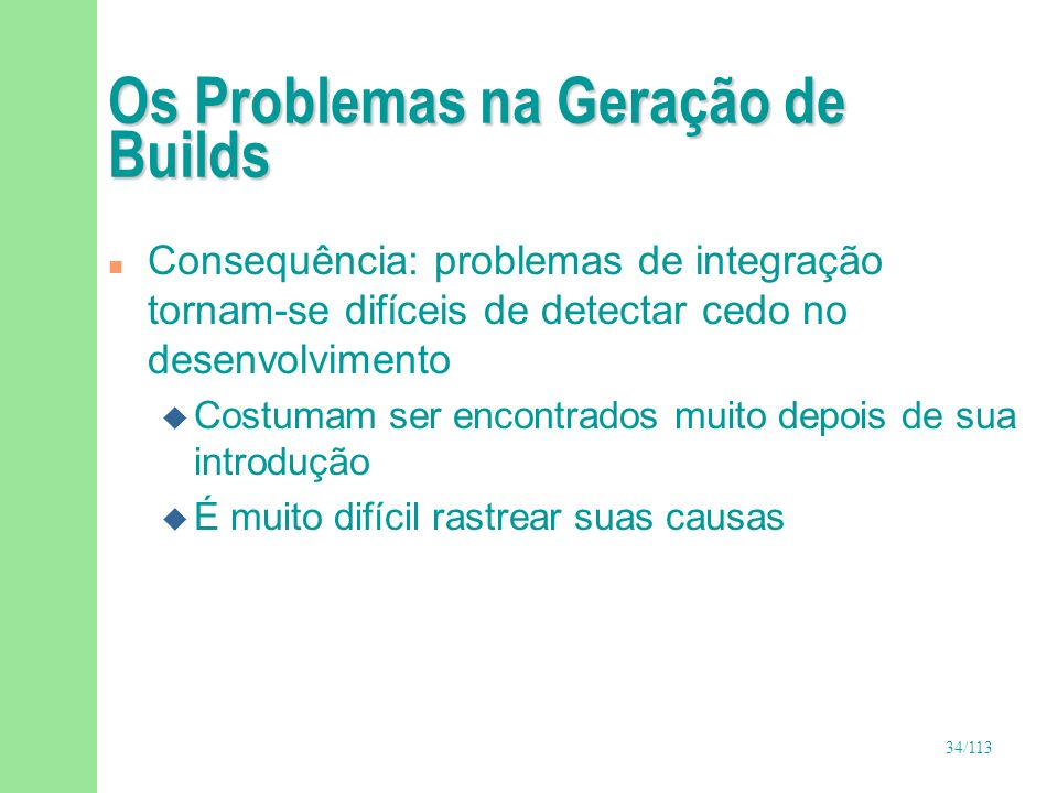 34/113 Os Problemas na Geração de Builds n Consequência: problemas de integração tornam-se difíceis de detectar cedo no desenvolvimento u Costumam ser