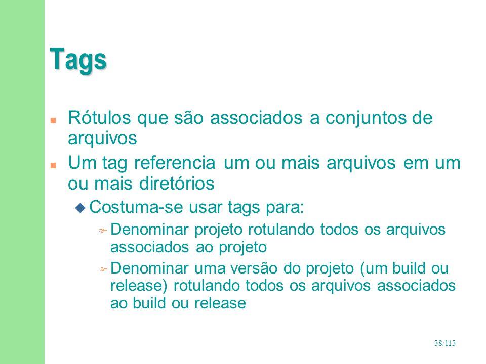38/113 Tags n Rótulos que são associados a conjuntos de arquivos n Um tag referencia um ou mais arquivos em um ou mais diretórios u Costuma-se usar ta