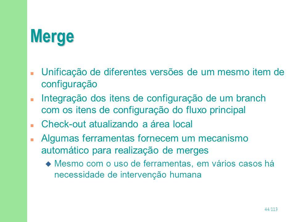 44/113 Merge n Unificação de diferentes versões de um mesmo item de configuração n Integração dos itens de configuração de um branch com os itens de c