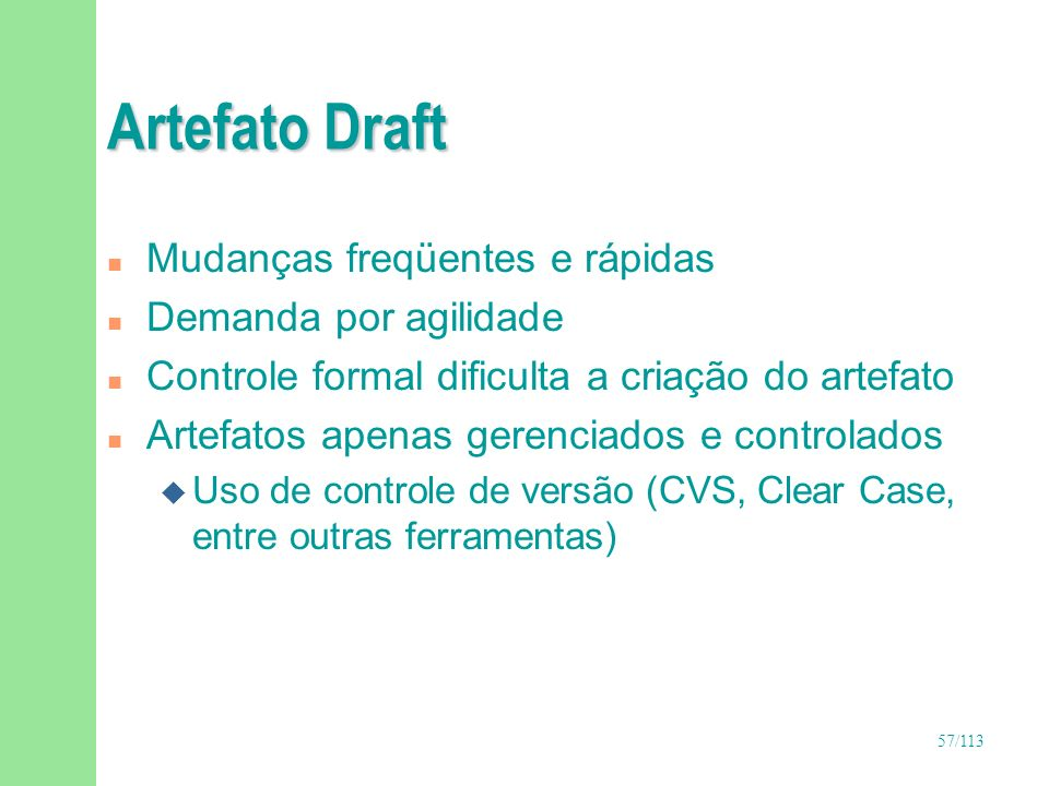 57/113 Artefato Draft n Mudanças freqüentes e rápidas n Demanda por agilidade n Controle formal dificulta a criação do artefato n Artefatos apenas ger