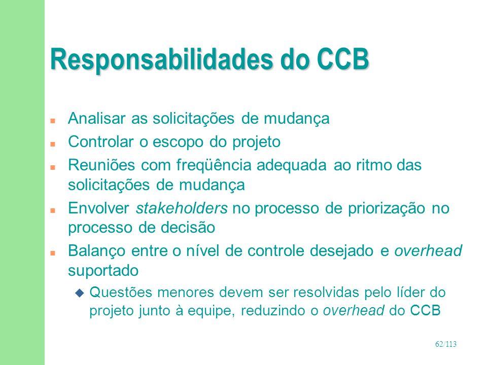62/113 Responsabilidades do CCB n Analisar as solicitações de mudança n Controlar o escopo do projeto n Reuniões com freqüência adequada ao ritmo das