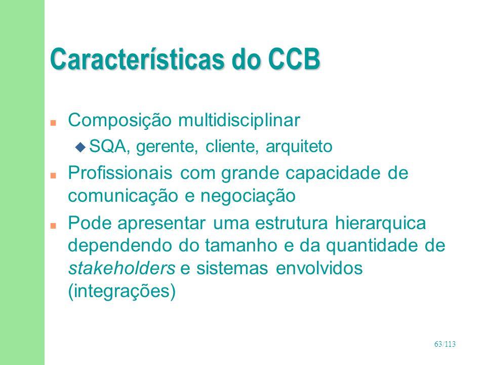 63/113 Características do CCB n Composição multidisciplinar u SQA, gerente, cliente, arquiteto n Profissionais com grande capacidade de comunicação e