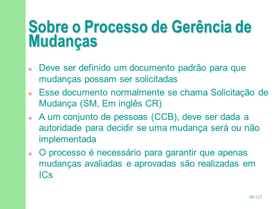 66/113 Sobre o Processo de Gerência de Mudanças n Deve ser definido um documento padrão para que mudanças possam ser solicitadas n Esse documento norm
