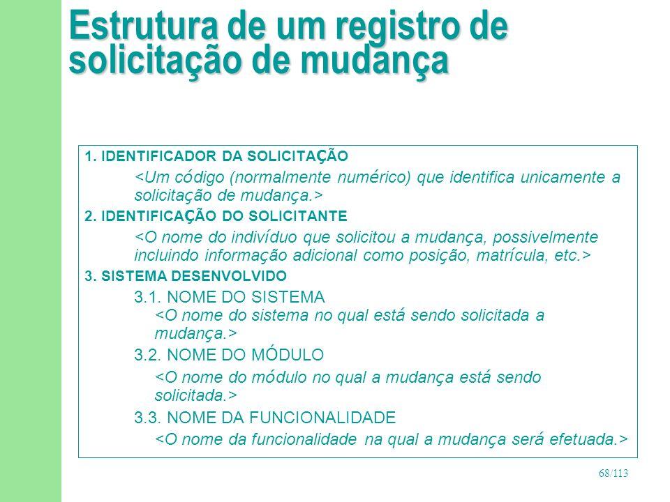 68/113 Estrutura de um registro de solicitação de mudança 1. IDENTIFICADOR DA SOLICITA Ç ÃO 2. IDENTIFICA Ç ÃO DO SOLICITANTE 3. SISTEMA DESENVOLVIDO