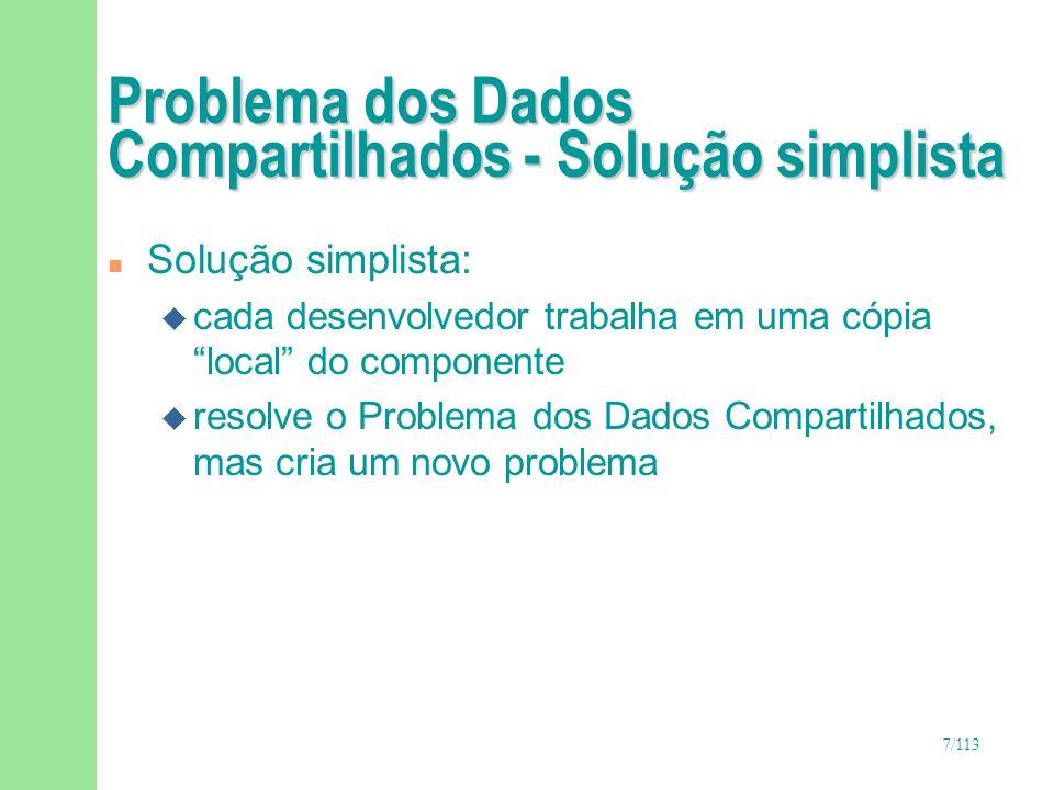 7/113 Problema dos Dados Compartilhados - Solução simplista n Solução simplista: u cada desenvolvedor trabalha em uma cópia local do componente u reso