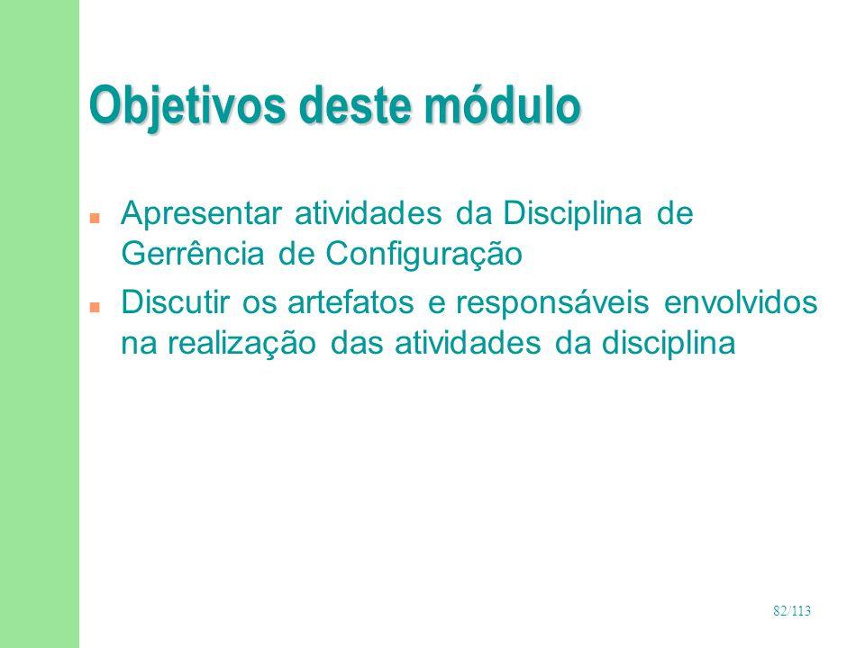 82/113 Objetivos deste módulo n Apresentar atividades da Disciplina de Gerrência de Configuração n Discutir os artefatos e responsáveis envolvidos na