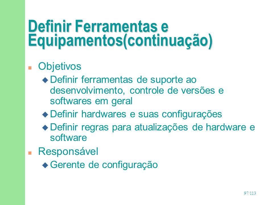 97/113 Definir Ferramentas e Equipamentos(continuação) n Objetivos u Definir ferramentas de suporte ao desenvolvimento, controle de versões e software