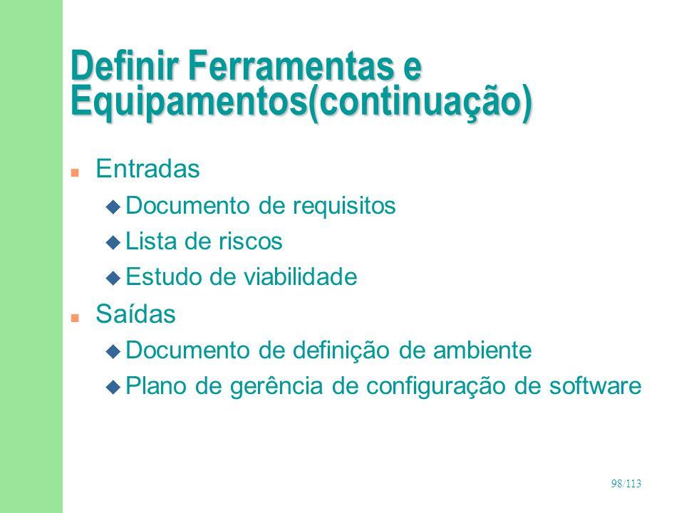 98/113 Definir Ferramentas e Equipamentos(continuação) n Entradas u Documento de requisitos u Lista de riscos u Estudo de viabilidade n Saídas u Docum