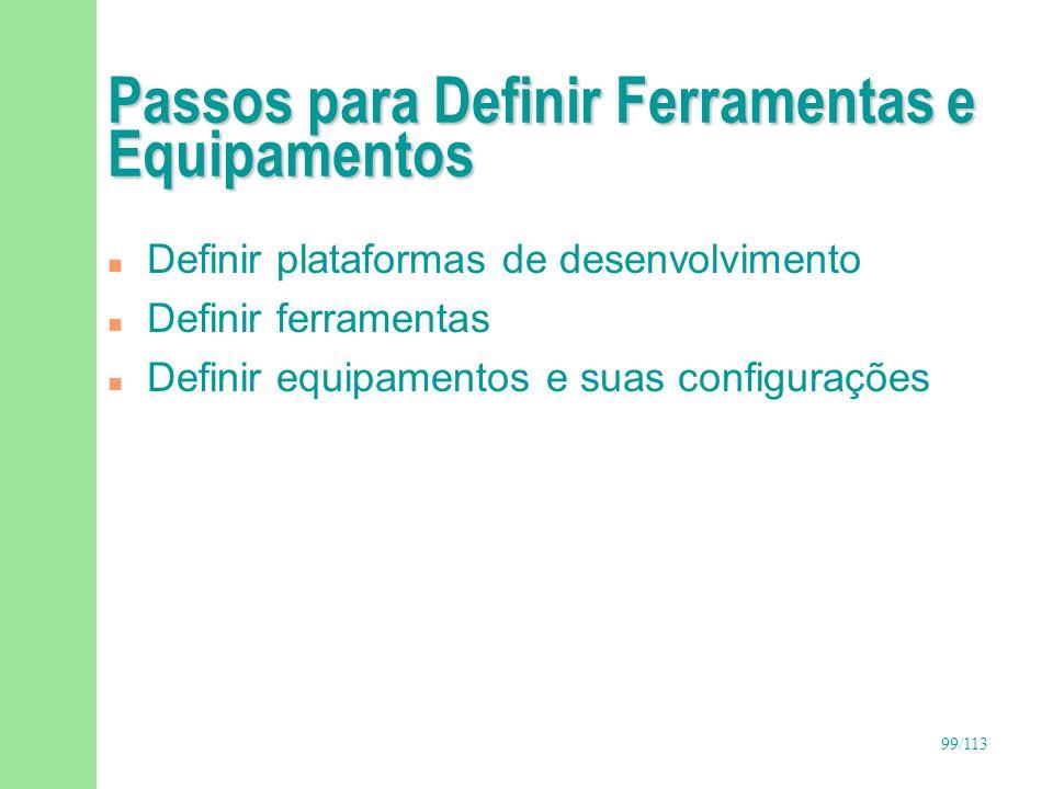 99/113 Passos para Definir Ferramentas e Equipamentos n Definir plataformas de desenvolvimento n Definir ferramentas n Definir equipamentos e suas con