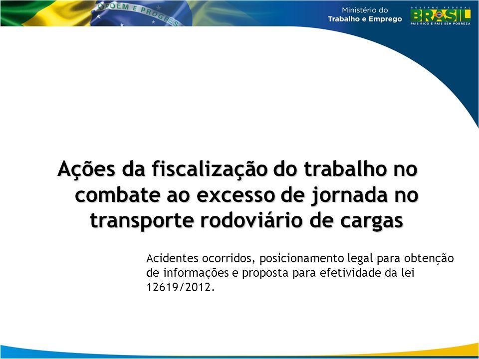 Ações da fiscalização do trabalho no combate ao excesso de jornada no transporte rodoviário de cargas Acidentes ocorridos, posicionamento legal para obtenção de informações e proposta para efetividade da lei 12619/2012.