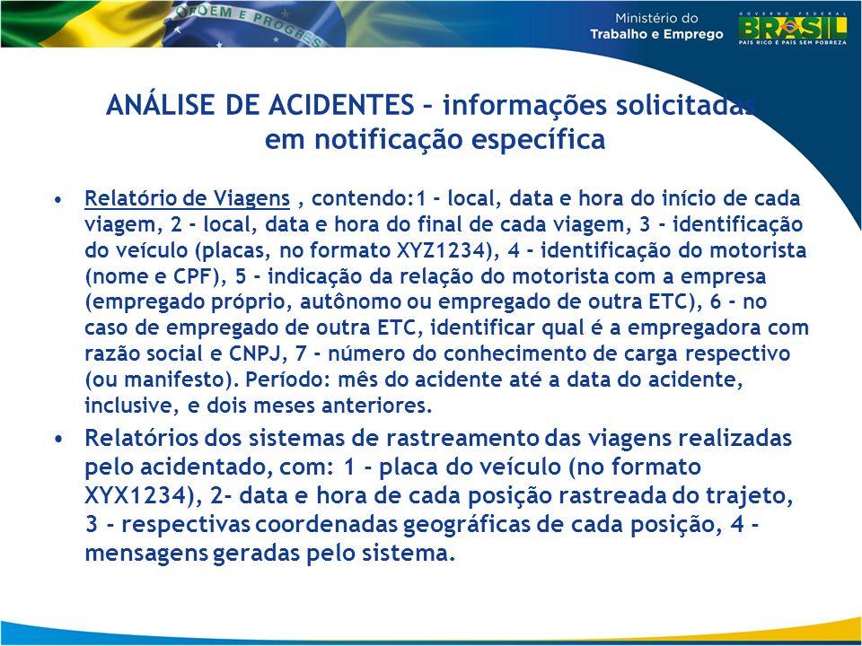 ANÁLISE DE ACIDENTES – informações solicitadas em notificação específica Relatório de Viagens, contendo:1 - local, data e hora do início de cada viagem, 2 - local, data e hora do final de cada viagem, 3 - identificação do veículo (placas, no formato XYZ1234), 4 - identificação do motorista (nome e CPF), 5 - indicação da relação do motorista com a empresa (empregado próprio, autônomo ou empregado de outra ETC), 6 - no caso de empregado de outra ETC, identificar qual é a empregadora com razão social e CNPJ, 7 - número do conhecimento de carga respectivo (ou manifesto).