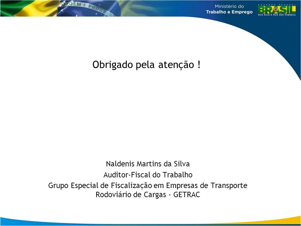 Obrigado pela atenção ! Naldenis Martins da Silva Auditor-Fiscal do Trabalho Grupo Especial de Fiscalização em Empresas de Transporte Rodoviário de Ca