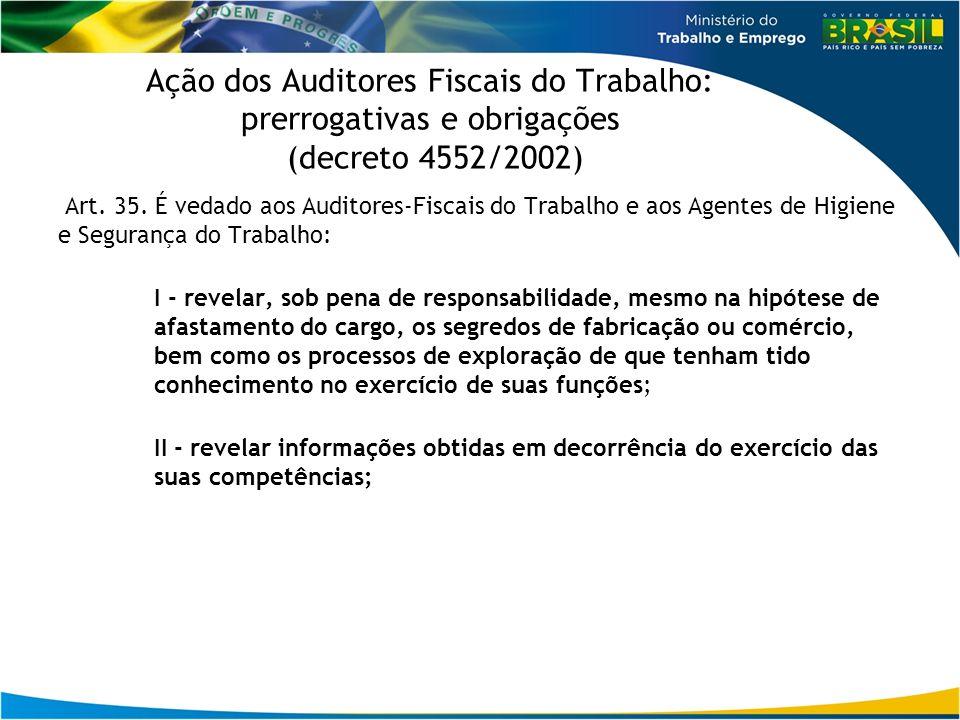 Ação dos Auditores Fiscais do Trabalho: prerrogativas e obrigações (decreto 4552/2002) Art. 35. É vedado aos Auditores-Fiscais do Trabalho e aos Agent