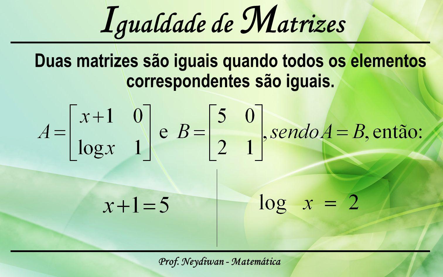 Prof. Neydiwan - Matemática I gualdade de M atrizes Duas matrizes são iguais quando todos os elementos correspondentes são iguais.