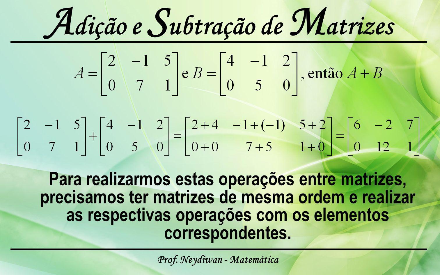 Prof. Neydiwan - Matemática A dição e S ubtração de M atrizes Para realizarmos estas operações entre matrizes, precisamos ter matrizes de mesma ordem