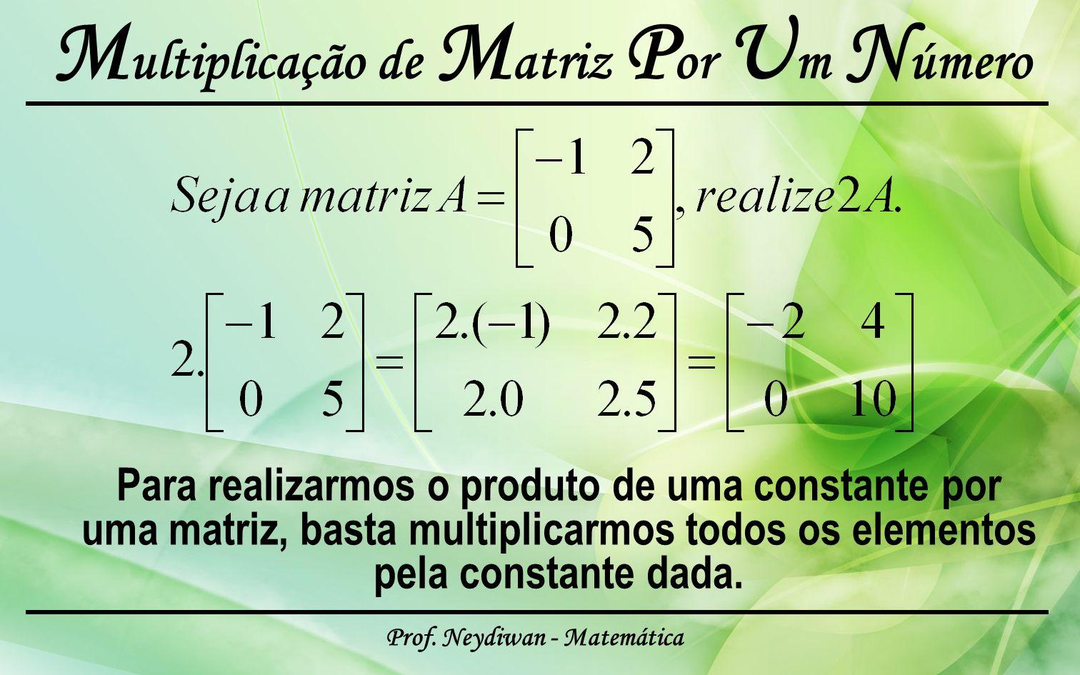 Prof. Neydiwan - Matemática M ultiplicação de M atriz P or U m N úmero Para realizarmos o produto de uma constante por uma matriz, basta multiplicarmo
