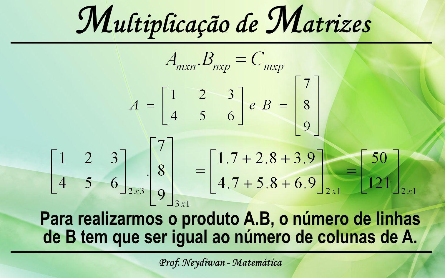Prof. Neydiwan - Matemática M ultiplicação de M atrizes Para realizarmos o produto A.B, o número de linhas de B tem que ser igual ao número de colunas
