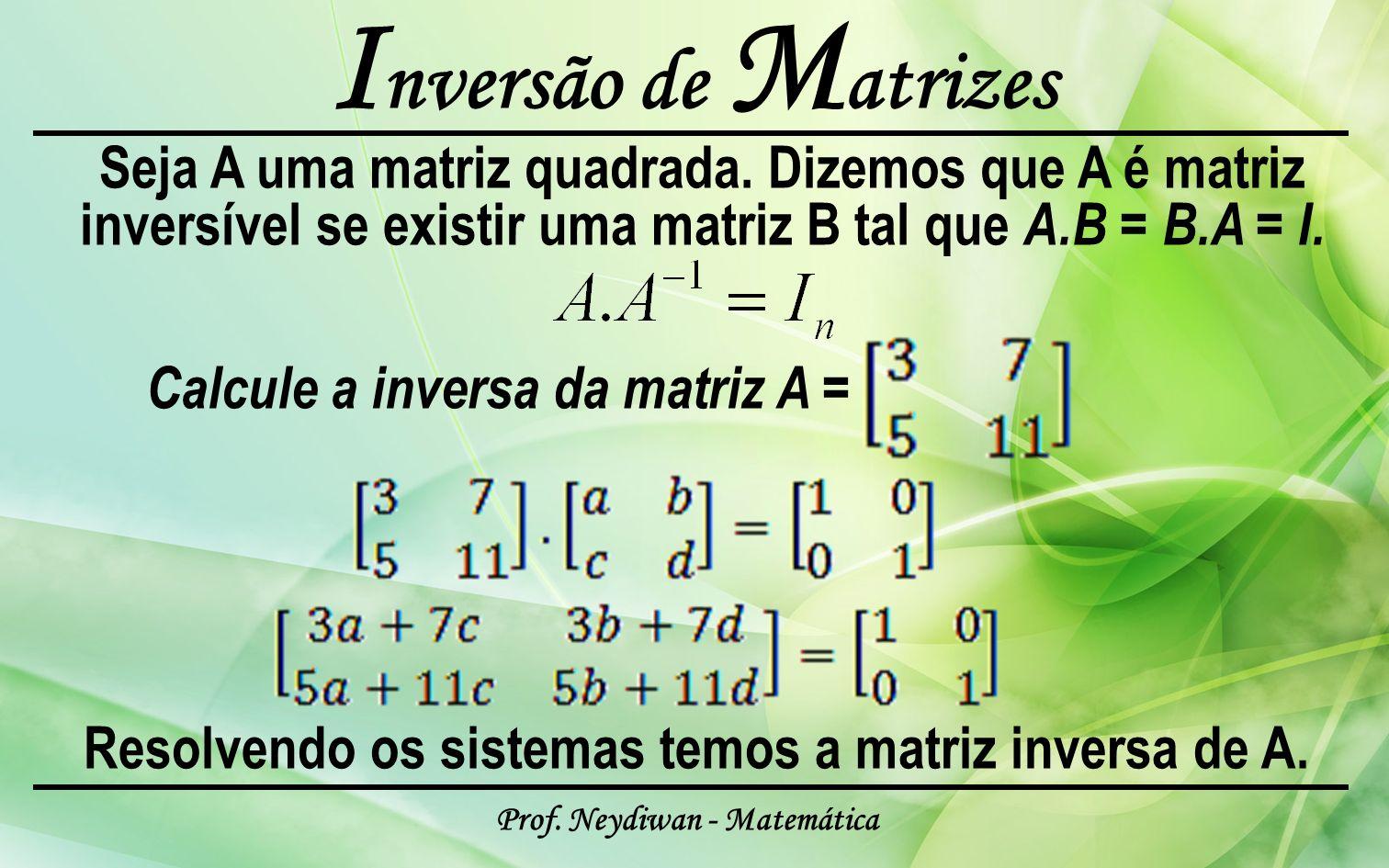 Prof. Neydiwan - Matemática I nversão de M atrizes Seja A uma matriz quadrada. Dizemos que A é matriz inversível se existir uma matriz B tal que A.B =